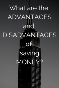 What are the advantages and disadvantages of saving money?